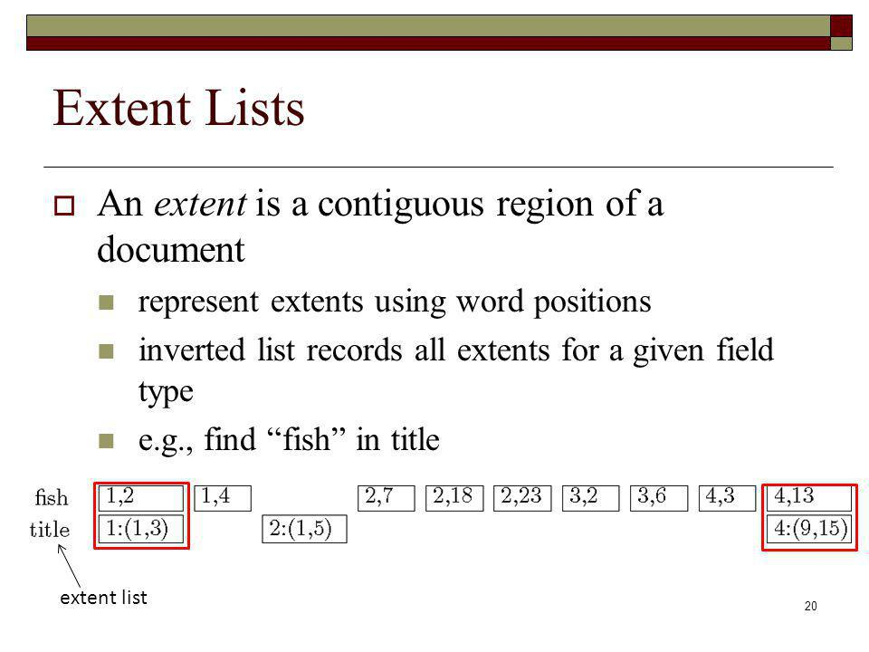 20 Extent Lists An extent is a contiguous region of a document represent extents using word positions inverted list records all extents for a given field type e.g., find fish in title extent list