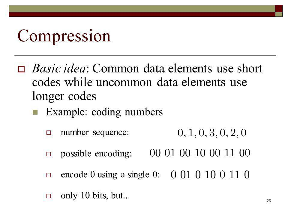 26 Compression Basic idea: Common data elements use short codes while uncommon data elements use longer codes Example: coding numbers number sequence: possible encoding: encode 0 using a single 0: only 10 bits, but...