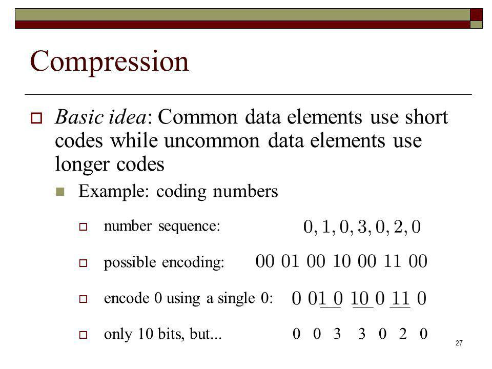 27 Compression Basic idea: Common data elements use short codes while uncommon data elements use longer codes Example: coding numbers number sequence: possible encoding: encode 0 using a single 0: only 10 bits, but...