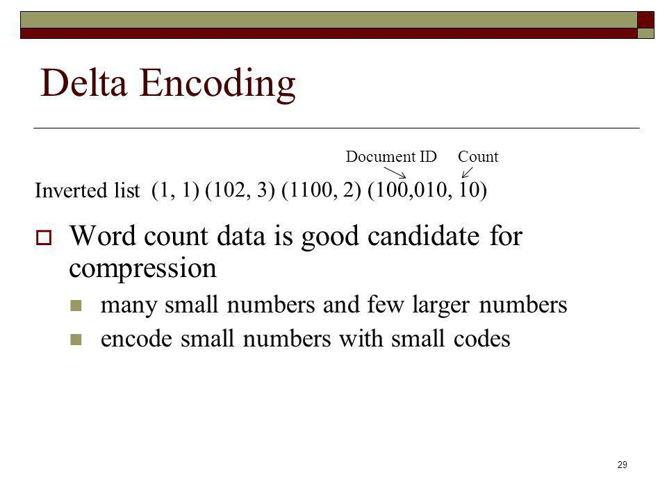 29 Delta Encoding Word count data is good candidate for compression many small numbers and few larger numbers encode small numbers with small codes (1, 1) (102, 3) (1100, 2) (100,010, 10) Document ID Count Inverted list