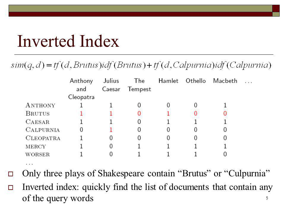5 Inverted Index Only three plays of Shakespeare contain Brutus or Culpurnia Inverted index: quickly find the list of documents that contain any of the query words