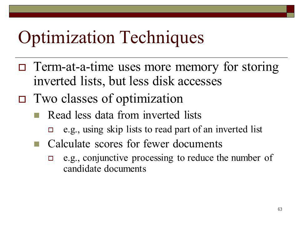63 Optimization Techniques Term-at-a-time uses more memory for storing inverted lists, but less disk accesses Two classes of optimization Read less data from inverted lists e.g., using skip lists to read part of an inverted list Calculate scores for fewer documents e.g., conjunctive processing to reduce the number of candidate documents