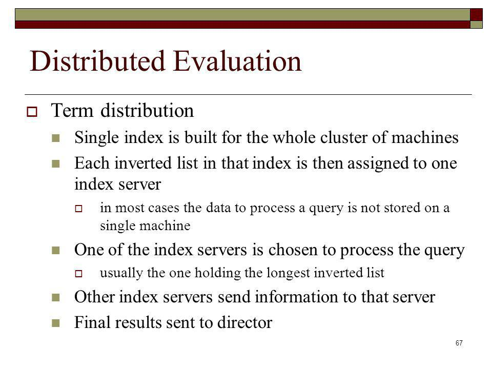67 Distributed Evaluation Term distribution Single index is built for the whole cluster of machines Each inverted list in that index is then assigned to one index server in most cases the data to process a query is not stored on a single machine One of the index servers is chosen to process the query usually the one holding the longest inverted list Other index servers send information to that server Final results sent to director