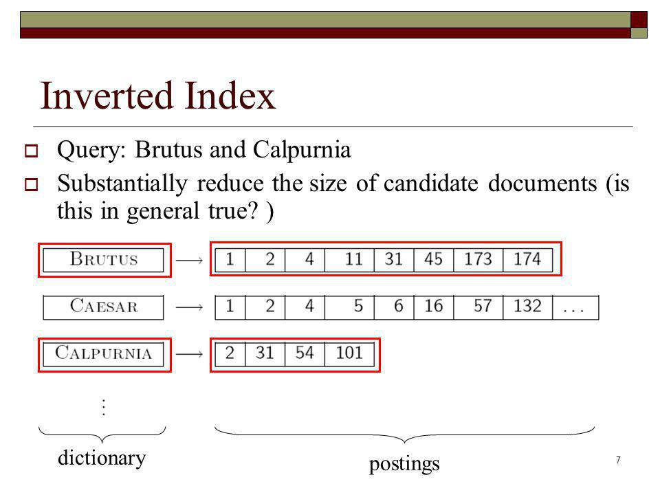 7 Inverted Index Query: Brutus and Calpurnia Substantially reduce the size of candidate documents (is this in general true.