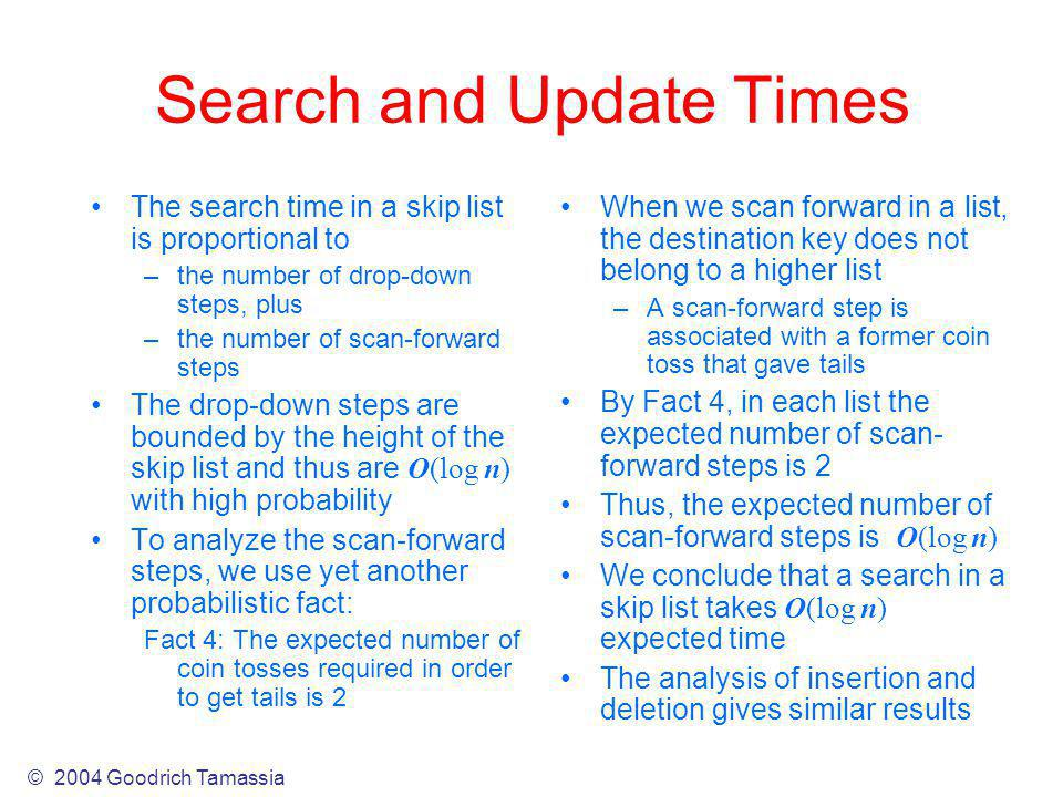 Search and Update Times The search time in a skip list is proportional to –the number of drop-down steps, plus –the number of scan-forward steps The drop-down steps are bounded by the height of the skip list and thus are O(log n) with high probability To analyze the scan-forward steps, we use yet another probabilistic fact: Fact 4: The expected number of coin tosses required in order to get tails is 2 When we scan forward in a list, the destination key does not belong to a higher list –A scan-forward step is associated with a former coin toss that gave tails By Fact 4, in each list the expected number of scan- forward steps is 2 Thus, the expected number of scan-forward steps is O(log n) We conclude that a search in a skip list takes O(log n) expected time The analysis of insertion and deletion gives similar results © 2004 Goodrich Tamassia