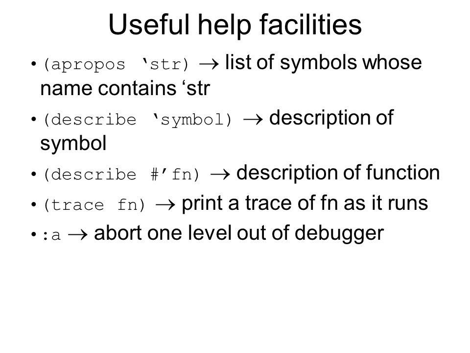 Useful help facilities (apropos str) list of symbols whose name contains str (describe symbol) description of symbol (describe #fn) description of fun