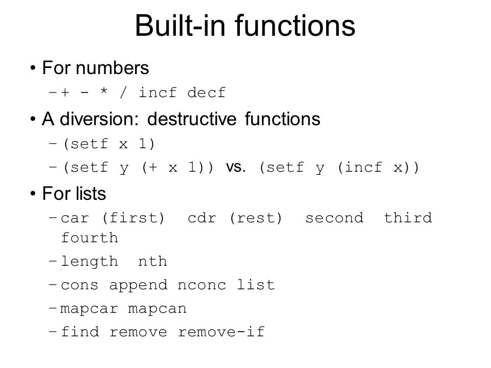 Built-in functions (contd) Printing: print, format –(print string) print output –(format …) formatted output Advanced list processing: assoc, mapcar Predicates: listp, numberp, stringp, atom, null, equal, eql, and, or, not Special forms: setq/setf, quote, defun, defparameter, defconstant, if, cond, case, progn, loop