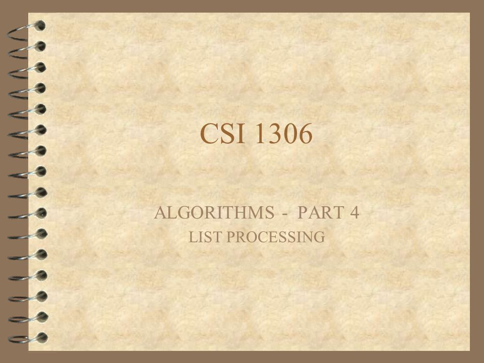 CSI 1306 ALGORITHMS - PART 4 LIST PROCESSING