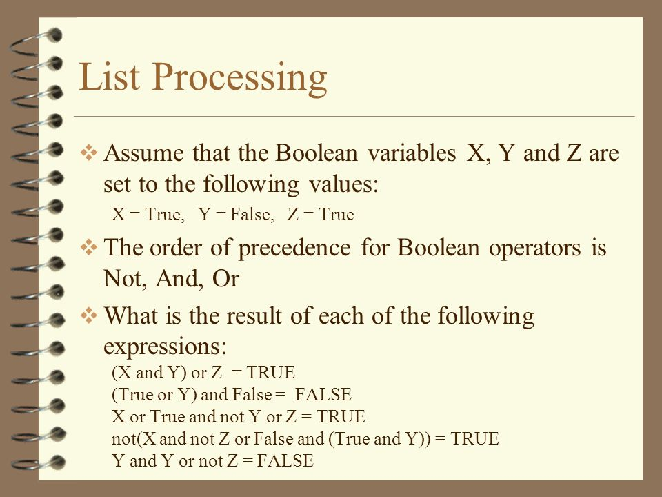 List Processing Assume that the Boolean variables X, Y and Z are set to the following values: X = True, Y = False, Z = True The order of precedence for Boolean operators is Not, And, Or What is the result of each of the following expressions: (X and Y) or Z = TRUE (True or Y) and False = FALSE X or True and not Y or Z = TRUE not(X and not Z or False and (True and Y)) = TRUE Y and Y or not Z = FALSE