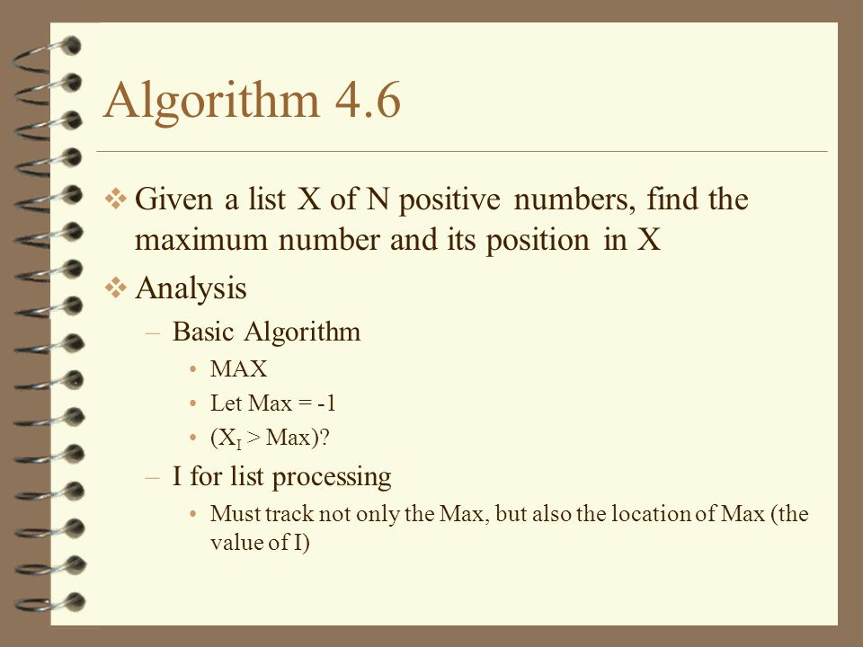 Algorithm 4.6 Given a list X of N positive numbers, find the maximum number and its position in X Analysis –Basic Algorithm MAX Let Max = -1 (X I > Max).