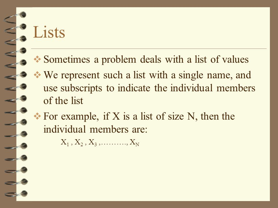 Lists Sometimes a problem deals with a list of values We represent such a list with a single name, and use subscripts to indicate the individual members of the list For example, if X is a list of size N, then the individual members are: X 1, X 2, X 3,………., X N