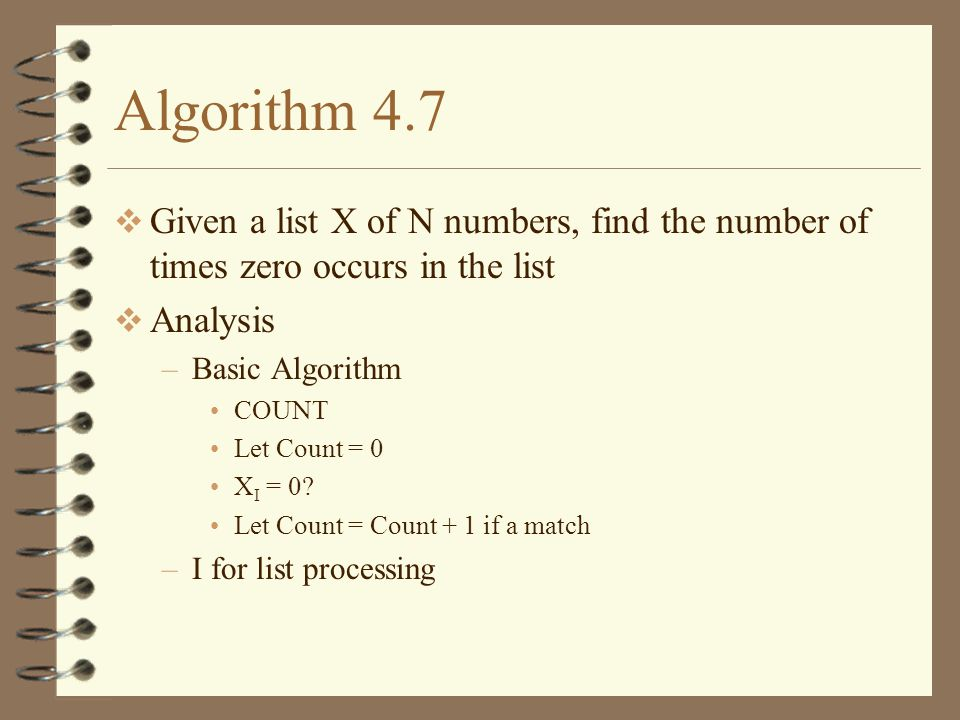 Algorithm 4.7 Given a list X of N numbers, find the number of times zero occurs in the list Analysis –Basic Algorithm COUNT Let Count = 0 X I = 0.