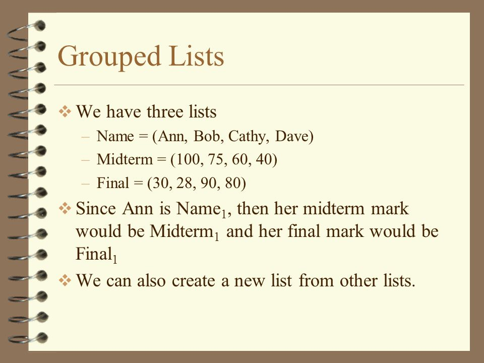 Grouped Lists We have three lists –Name = (Ann, Bob, Cathy, Dave) –Midterm = (100, 75, 60, 40) –Final = (30, 28, 90, 80) Since Ann is Name 1, then her midterm mark would be Midterm 1 and her final mark would be Final 1 We can also create a new list from other lists.