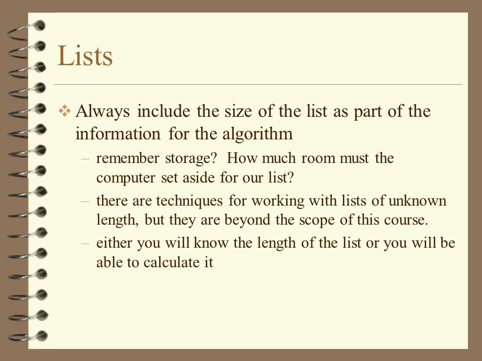 Lists Always include the size of the list as part of the information for the algorithm –remember storage.
