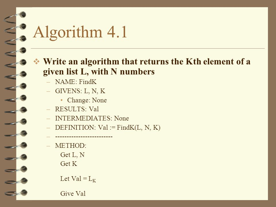 Algorithm 4.2 Write an algorithm that replaces the Kth element`s value of a given list L (with N numbers) with the given value M –NAME: ChangeK –GIVENS: L, N, K, M Change: L –RESULTS: None –INTERMEDIATES: None –DEFINITION: ChangeK(L, N, K, M) –------------------------- –METHOD: Get L, N Get K Get M Let L K = M Give L
