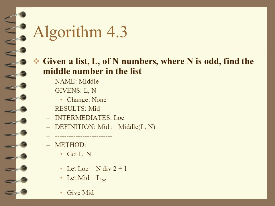 Trace 4.7 Trace algorithm 4.9 with the grouped list defined previously Method (1) Get M, F, N (2) Let I = 1 (3) Loop When (I <= N) (4) Let G I = 0.75*F I + 0.25*M I (5) Let I = I + 1 (6) Finish Loop (7) Give G F = (30, 28, 90, 80) M = (100, 75, 60, 40) LN I N G Test 1,2 1 4 (??,??,??,??) 3 (1 <= 4) 4 (48,??,??,??) 5 2 3 (2 <= 4) 4 (48,40,??,??) 5 3 3 (3 <= 4) 4 (48,40,83,??) 5 4 3 (4 <= 4) 4 (48,40,83,70) 5 5 3 (5 <= 4) 7 Output (48,40,83,70)