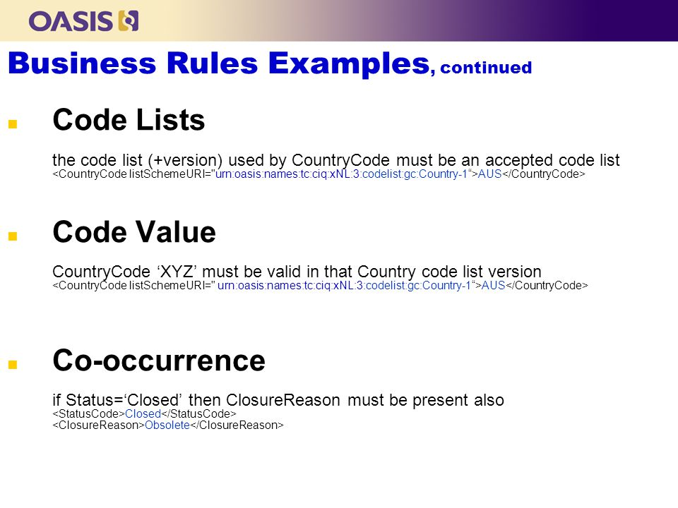 Business Rules Examples, continued n Code Lists the code list (+version) used by CountryCode must be an accepted code list AUS n Code Value CountryCode XYZ must be valid in that Country code list version AUS n Co-occurrence if Status=Closed then ClosureReason must be present also Closed Obsolete
