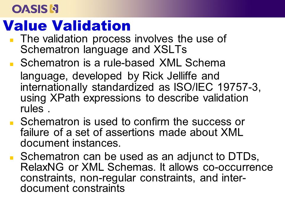 Value Validation n The validation process involves the use of Schematron language and XSLTs n Schematron is a rule-based XML Schema language, developed by Rick Jelliffe and internationally standardized as ISO/IEC 19757-3, using XPath expressions to describe validation rules.