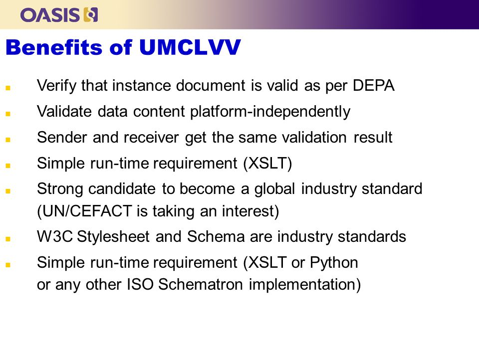 Benefits of UMCLVV n Verify that instance document is valid as per DEPA n Validate data content platform-independently n Sender and receiver get the same validation result n Simple run-time requirement (XSLT) n Strong candidate to become a global industry standard (UN/CEFACT is taking an interest) n W3C Stylesheet and Schema are industry standards n Simple run-time requirement (XSLT or Python or any other ISO Schematron implementation)