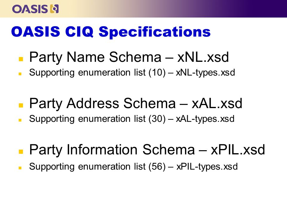 OASIS CIQ Specifications n Party Name Schema – xNL.xsd n Supporting enumeration list (10) – xNL-types.xsd n Party Address Schema – xAL.xsd n Supporting enumeration list (30) – xAL-types.xsd n Party Information Schema – xPIL.xsd n Supporting enumeration list (56) – xPIL-types.xsd