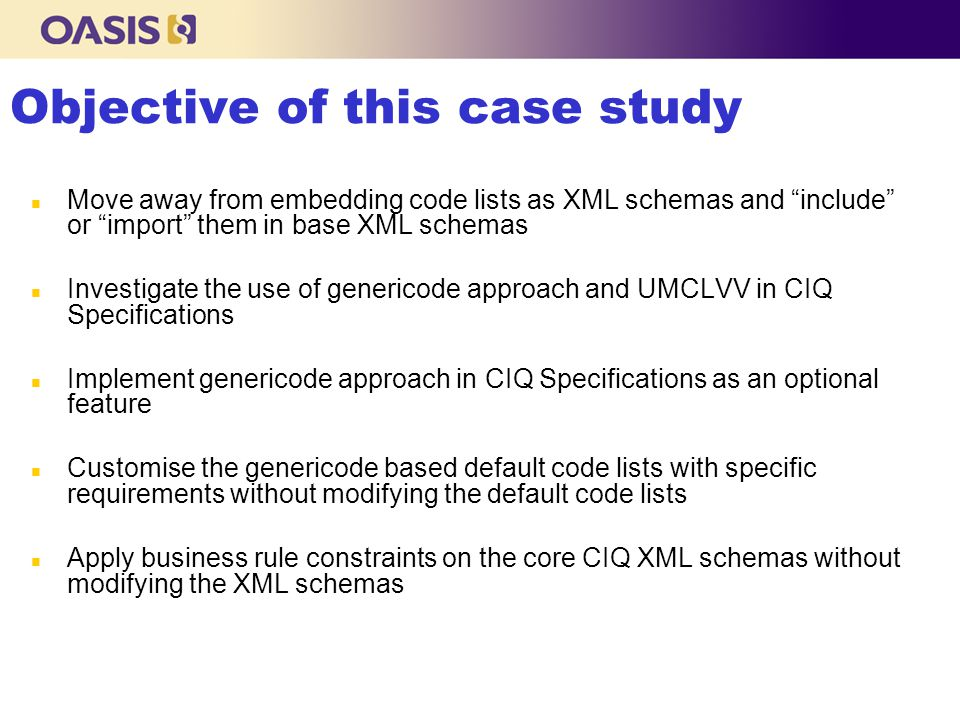 Objective of this case study n Move away from embedding code lists as XML schemas and include or import them in base XML schemas n Investigate the use of genericode approach and UMCLVV in CIQ Specifications n Implement genericode approach in CIQ Specifications as an optional feature n Customise the genericode based default code lists with specific requirements without modifying the default code lists n Apply business rule constraints on the core CIQ XML schemas without modifying the XML schemas