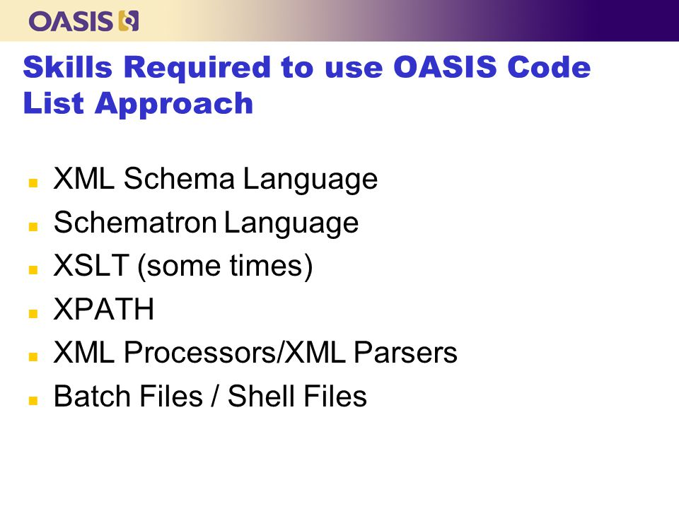Skills Required to use OASIS Code List Approach n XML Schema Language n Schematron Language n XSLT (some times) n XPATH n XML Processors/XML Parsers n Batch Files / Shell Files