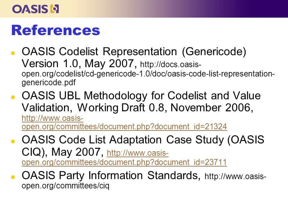 n OASIS Codelist Representation (Genericode) Version 1.0, May 2007, http://docs.oasis- open.org/codelist/cd-genericode-1.0/doc/oasis-code-list-representation- genericode.pdf n OASIS UBL Methodology for Codelist and Value Validation, Working Draft 0.8, November 2006, http://www.oasis- open.org/committees/document.php document_id=21324 http://www.oasis- open.org/committees/document.php document_id=21324 n OASIS Code List Adaptation Case Study (OASIS CIQ), May 2007, http://www.oasis- open.org/committees/document.php document_id=23711 http://www.oasis- open.org/committees/document.php document_id=23711 n OASIS Party Information Standards, http://www.oasis- open.org/committees/ciq References