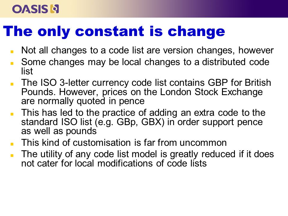 The only constant is change n Not all changes to a code list are version changes, however n Some changes may be local changes to a distributed code list n The ISO 3-letter currency code list contains GBP for British Pounds.