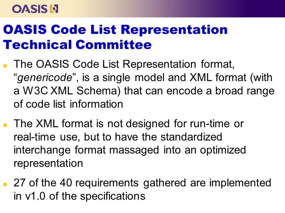 OASIS Code List Representation Technical Committee n The OASIS Code List Representation format,genericode, is a single model and XML format (with a W3C XML Schema) that can encode a broad range of code list information n The XML format is not designed for run-time or real-time use, but to have the standardized interchange format massaged into an optimized representation n 27 of the 40 requirements gathered are implemented in v1.0 of the specifications
