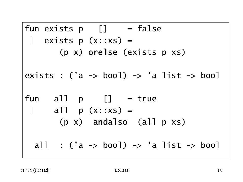 cs776 (Prasad)L5lists10 fun exists p [] = false | exists p (x::xs) = orelse (p x) orelse (exists p xs) exists : (a -> bool) -> a list -> bool fun all