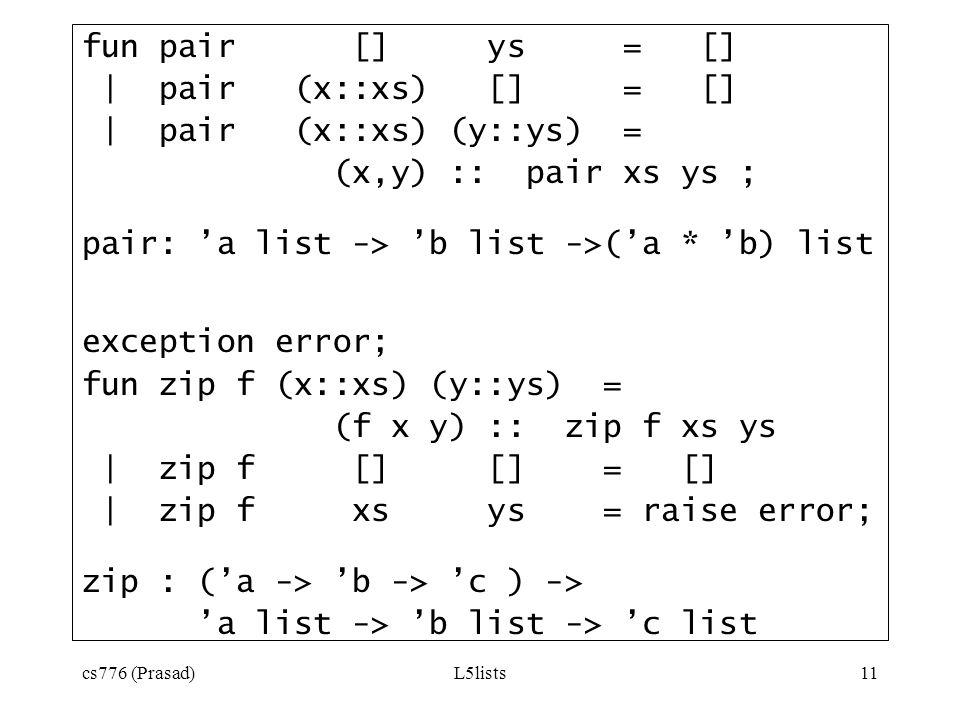 cs776 (Prasad)L5lists11 fun pair [] ys = [] | pair (x::xs) [] = [] | pair (x::xs) (y::ys) = (x,y) :: pair xs ys ; pair: a list -> b list ->(a * b) lis