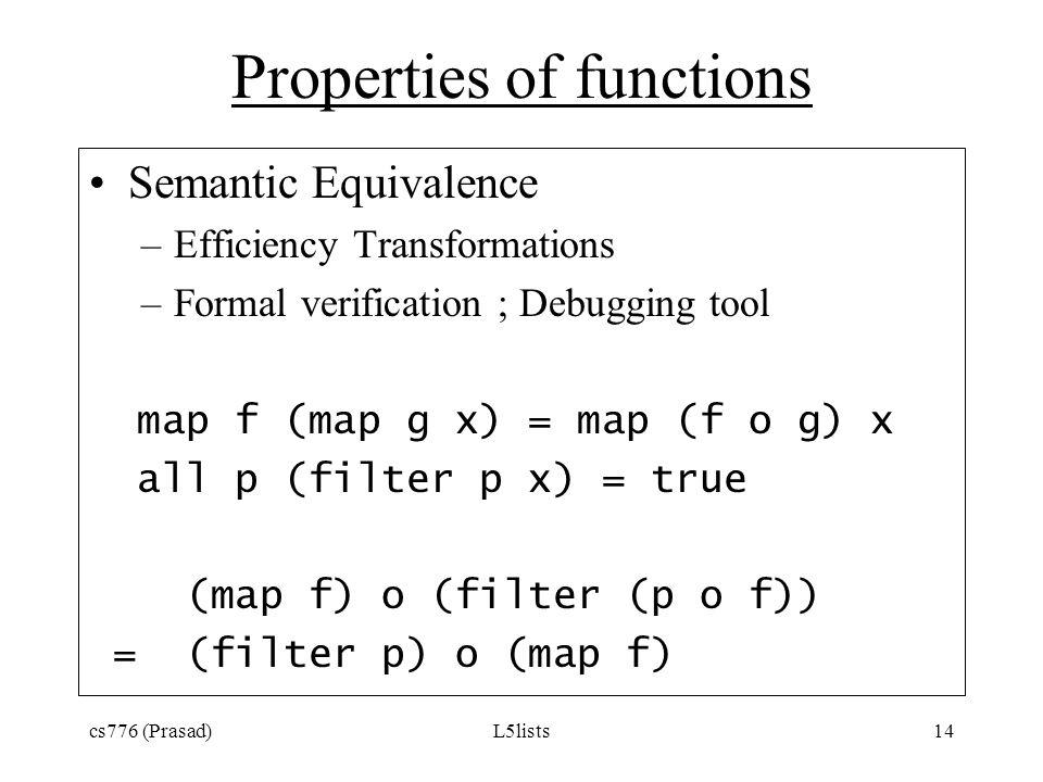 cs776 (Prasad)L5lists14 Properties of functions Semantic Equivalence –Efficiency Transformations –Formal verification ; Debugging tool map f (map g x)