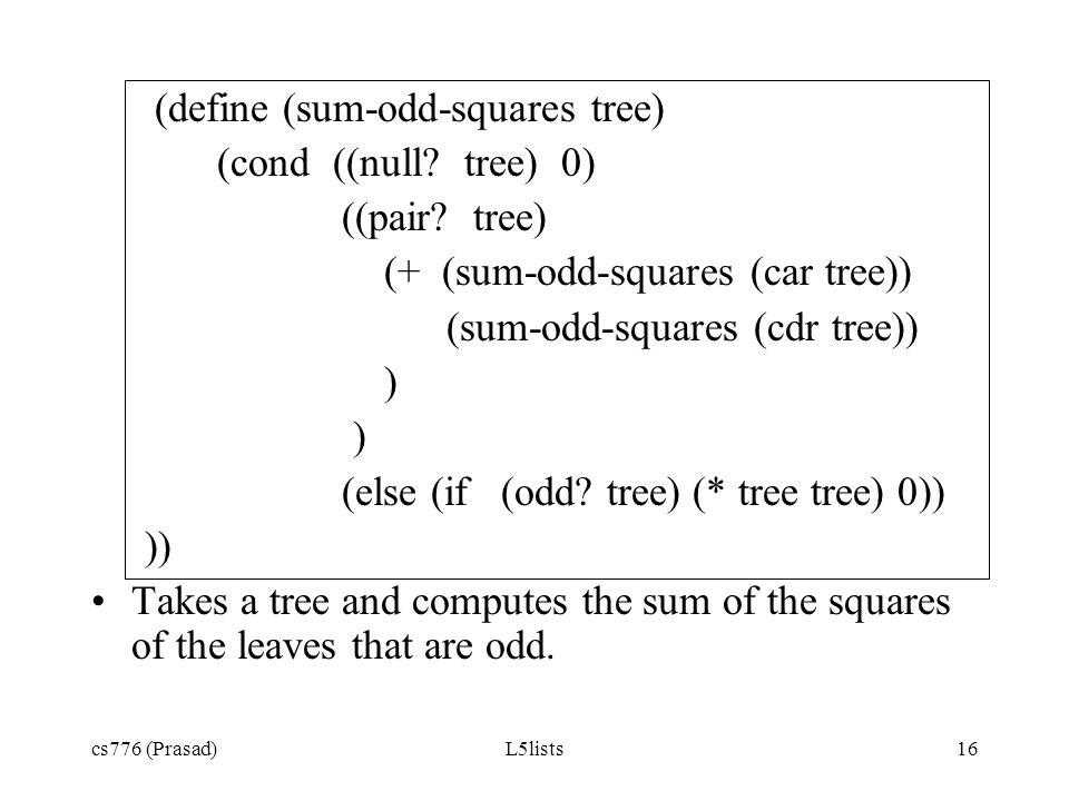 cs776 (Prasad)L5lists16 (define (sum-odd-squares tree) (cond ((null? tree) 0) ((pair? tree) (+ (sum-odd-squares (car tree)) (sum-odd-squares (cdr tree