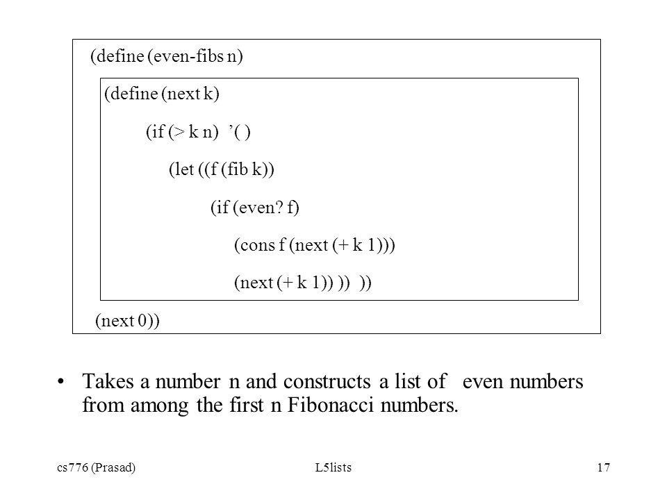 cs776 (Prasad)L5lists17 (define (even-fibs n) (define (next k) (if (> k n) ( ) (let ((f (fib k)) (if (even? f) (cons f (next (+ k 1))) (next (+ k 1))