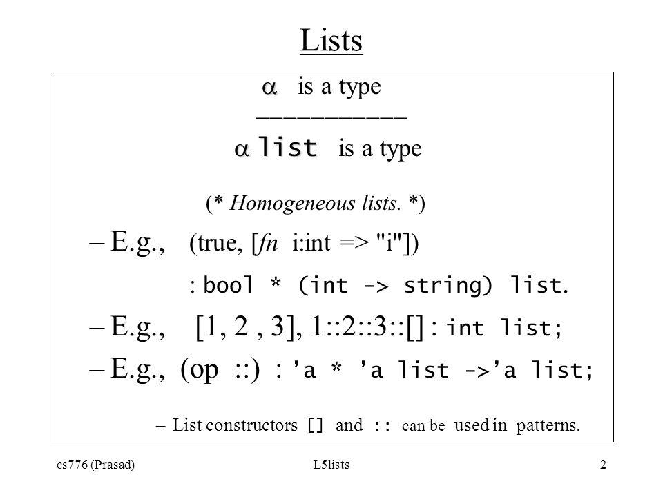 cs776 (Prasad)L5lists2 Lists is a type list list is a type (* Homogeneous lists. *) –E.g., (true, [fn i:int =>