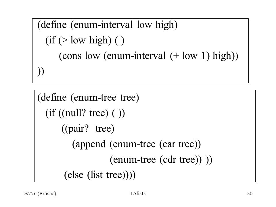 cs776 (Prasad)L5lists20 (define (enum-interval low high) (if (> low high) ( ) (cons low (enum-interval (+ low 1) high)) )) (define (enum-tree tree) (i