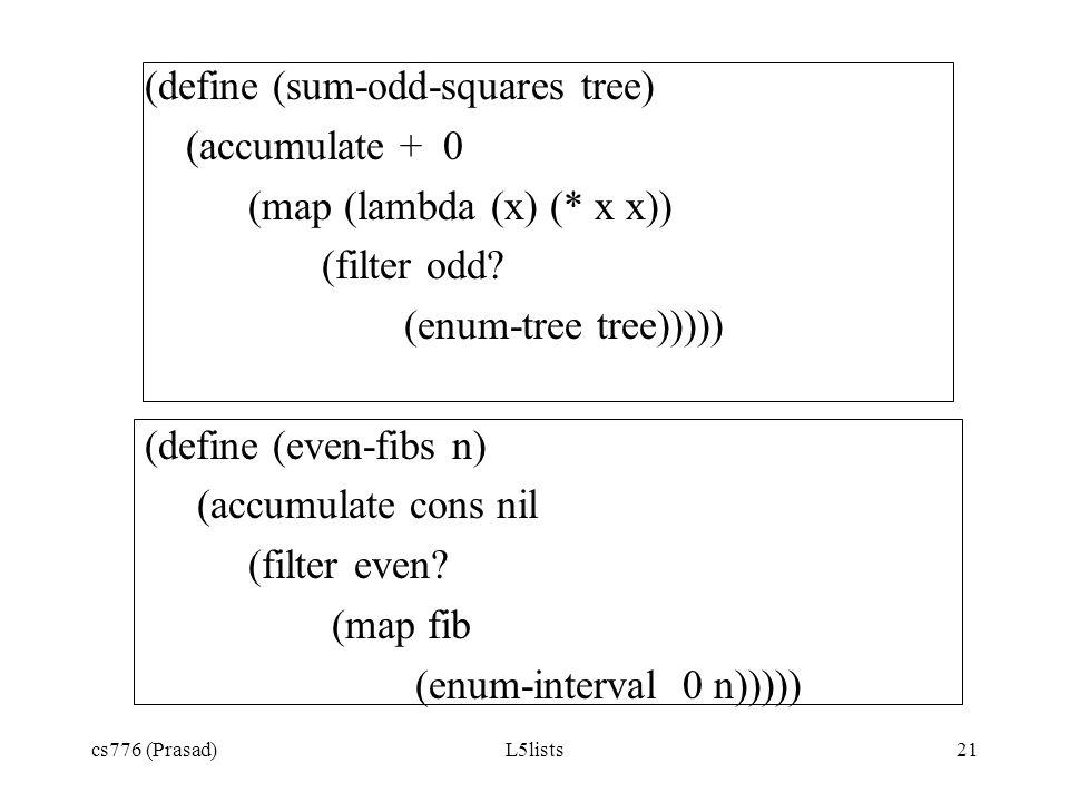 cs776 (Prasad)L5lists21 (define (sum-odd-squares tree) (accumulate + 0 (map (lambda (x) (* x x)) (filter odd? (enum-tree tree))))) (define (even-fibs