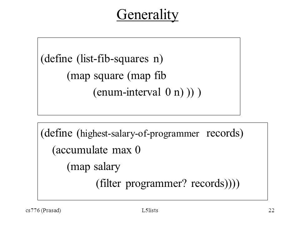 cs776 (Prasad)L5lists22 Generality (define (list-fib-squares n) (map square (map fib (enum-interval 0 n) )) ) (define ( highest-salary-of-programmer r
