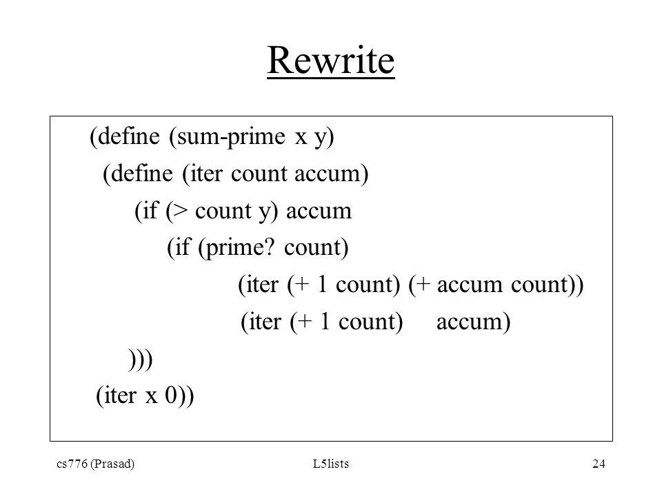 cs776 (Prasad)L5lists24 Rewrite (define (sum-prime x y) (define (iter count accum) (if (> count y) accum (if (prime? count) (iter (+ 1 count) (+ accum