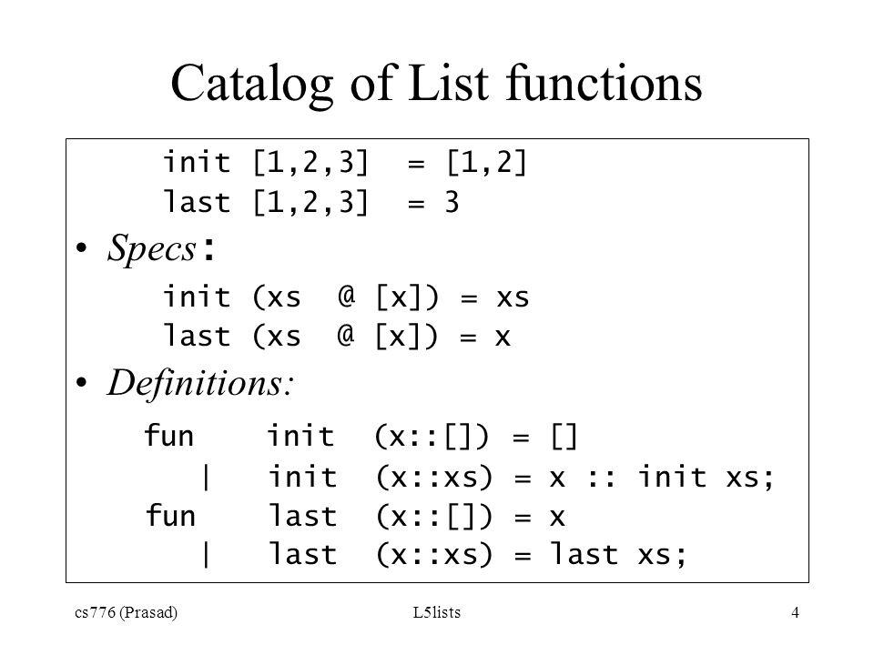 cs776 (Prasad)L5lists4 Catalog of List functions init [1,2,3] = [1,2] last [1,2,3] = 3 Specs : init (xs @ [x]) = xs last (xs@ [x]) = x Definitions: fu