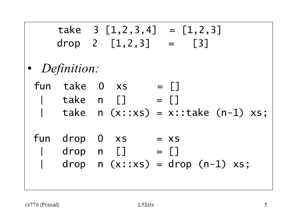 cs776 (Prasad)L5lists5 take 3 [1,2,3,4] = [1,2,3] drop 2 [1,2,3] = [3] Definition: fun take 0 xs = [] | take n [] = [] | take n (x::xs) = x::take (n-1