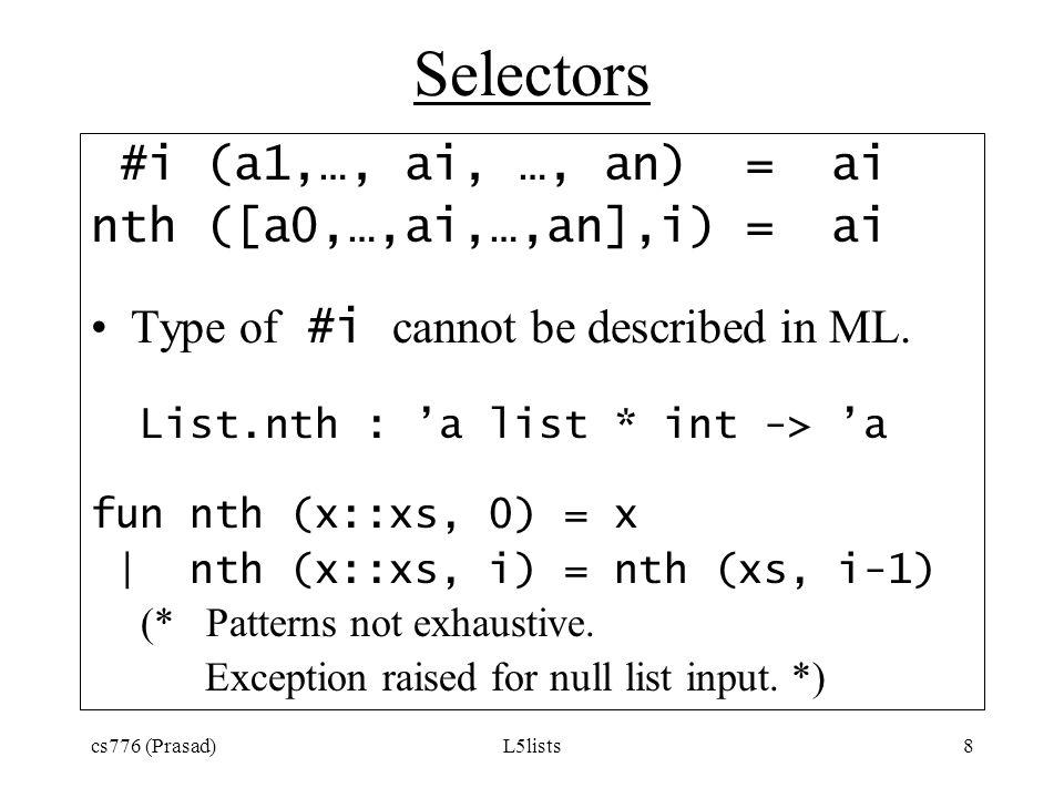 cs776 (Prasad)L5lists8 Selectors #i (a1,…, ai, …, an) = ai nth ([a0,…,ai,…,an],i) = ai Type of #i cannot be described in ML. List.nth : a list * int -