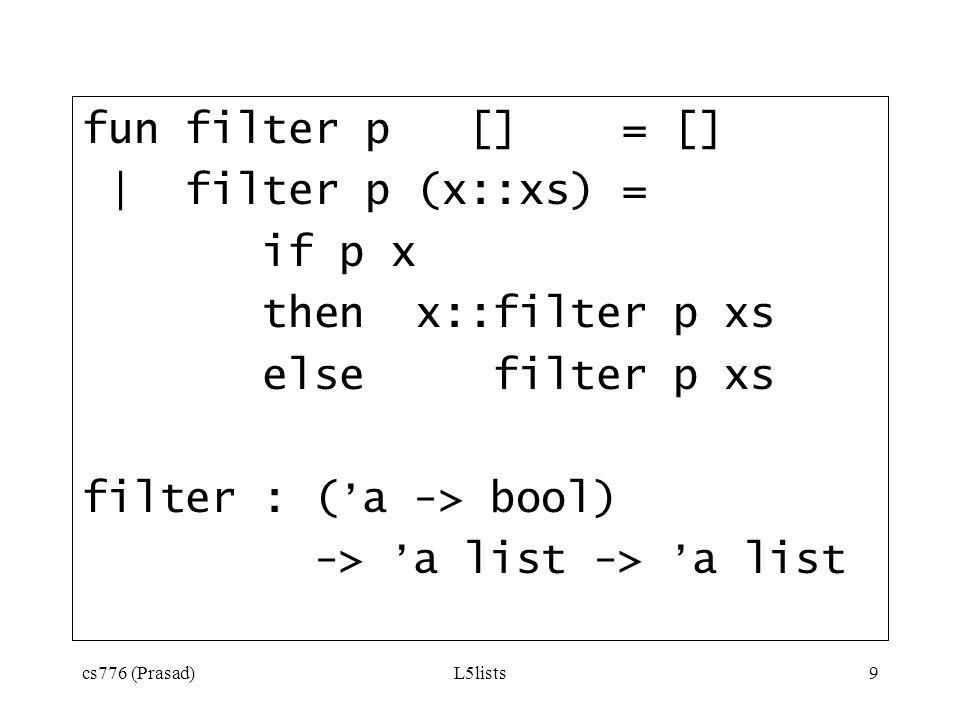 cs776 (Prasad)L5lists9 fun filter p [] = [] | filter p (x::xs) = if p x then x::filter p xs else filter p xs filter : ( a -> bool) -> a list -> a list