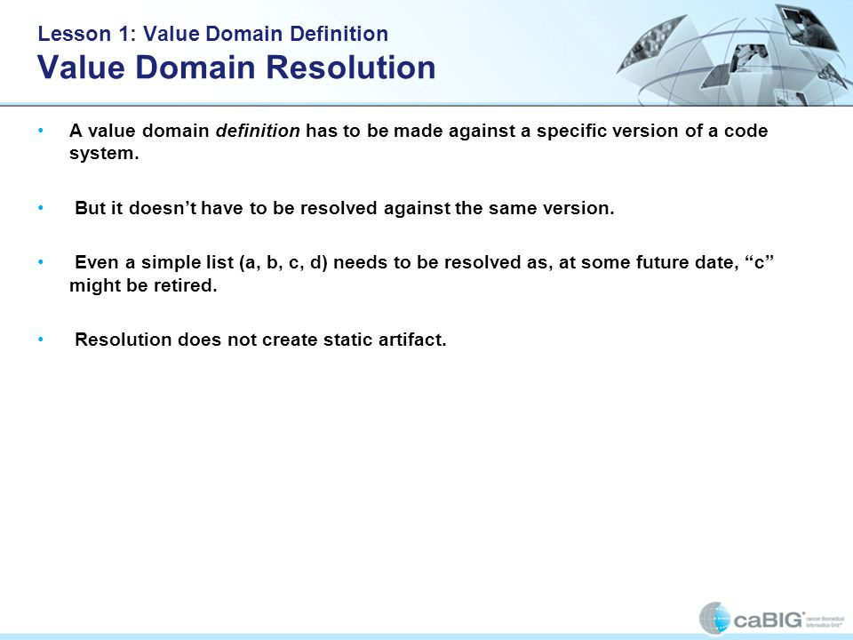 Lesson 1: Value Domain Definition Value Domain Resolution A value domain definition has to be made against a specific version of a code system. But it