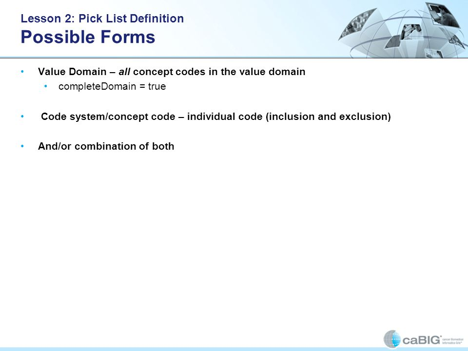 Lesson 2: Pick List Definition Possible Forms Value Domain – all concept codes in the value domain completeDomain = true Code system/concept code – individual code (inclusion and exclusion) And/or combination of both