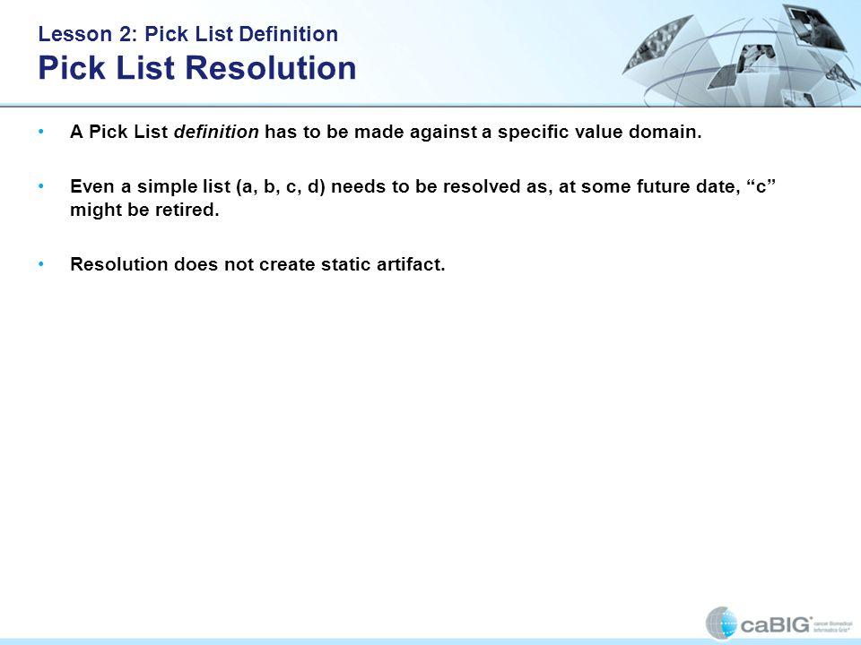 Lesson 2: Pick List Definition Pick List Resolution A Pick List definition has to be made against a specific value domain. Even a simple list (a, b, c