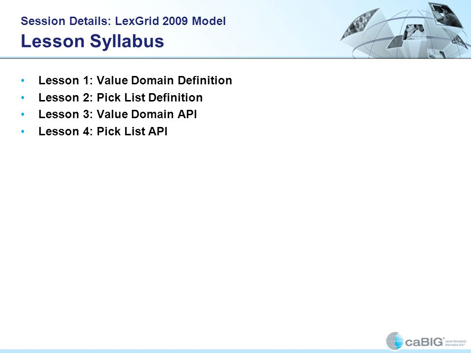 Session Details: LexGrid 2009 Model Lesson Syllabus Lesson 1: Value Domain Definition Lesson 2: Pick List Definition Lesson 3: Value Domain API Lesson 4: Pick List API
