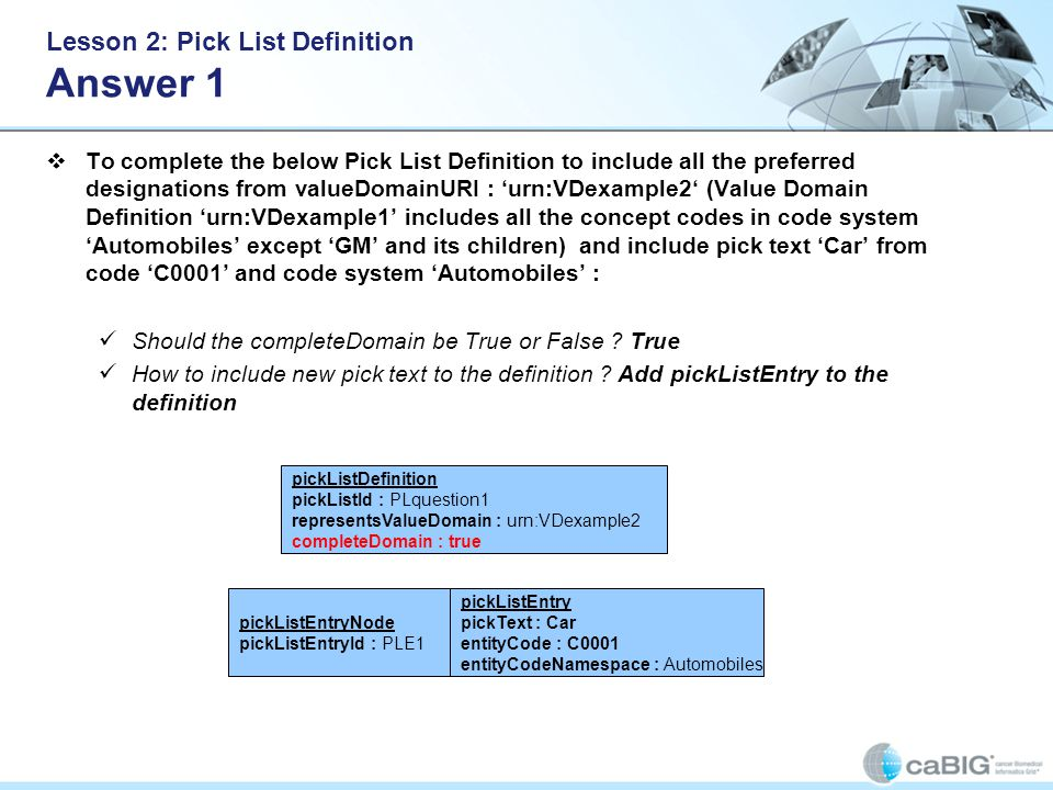 Lesson 2: Pick List Definition Answer 1 To complete the below Pick List Definition to include all the preferred designations from valueDomainURI : urn:VDexample2 (Value Domain Definition urn:VDexample1 includes all the concept codes in code system Automobiles except GM and its children) and include pick text Car from code C0001 and code system Automobiles : Should the completeDomain be True or False .