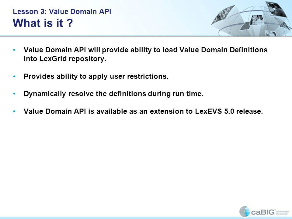 Lesson 3: Value Domain API What is it ? Value Domain API will provide ability to load Value Domain Definitions into LexGrid repository. Provides abili