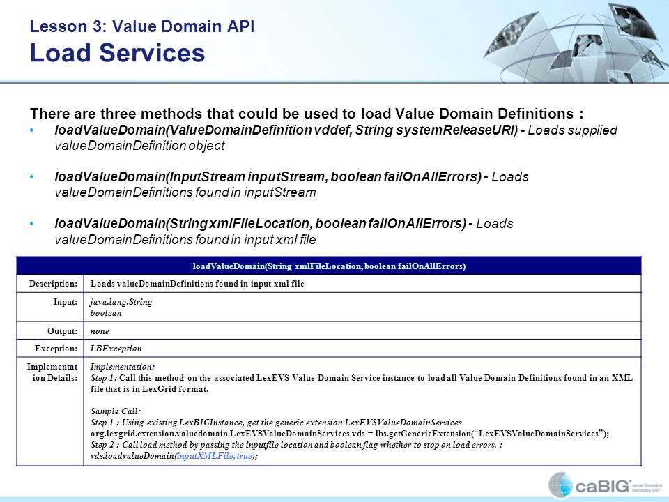 Lesson 3: Value Domain API Load Services There are three methods that could be used to load Value Domain Definitions : loadValueDomain(ValueDomainDefinition vddef, String systemReleaseURI) - Loads supplied valueDomainDefinition object loadValueDomain(InputStream inputStream, boolean failOnAllErrors) - Loads valueDomainDefinitions found in inputStream loadValueDomain(String xmlFileLocation, boolean failOnAllErrors) - Loads valueDomainDefinitions found in input xml file loadValueDomain(String xmlFileLocation, boolean failOnAllErrors) Description:Loads valueDomainDefinitions found in input xml file Input:java.lang.String boolean Output:none Exception:LBException Implementat ion Details: Implementation: Step 1: Call this method on the associated LexEVS Value Domain Service instance to load all Value Domain Definitions found in an XML file that is in LexGrid format.